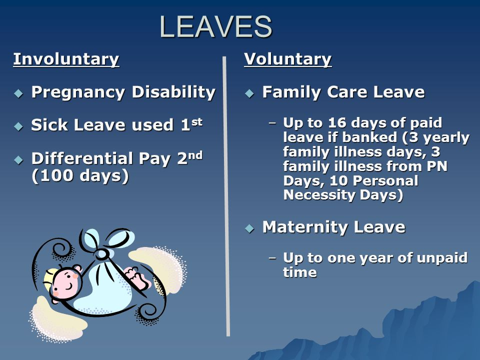 LEAVES Involuntary  Pregnancy Disability  Sick Leave used 1 st  Differential Pay 2 nd (100 days) Voluntary  Family Care Leave –Up to 16 days of paid leave if banked (3 yearly family illness days, 3 family illness from PN Days, 10 Personal Necessity Days)  Maternity Leave –Up to one year of unpaid time