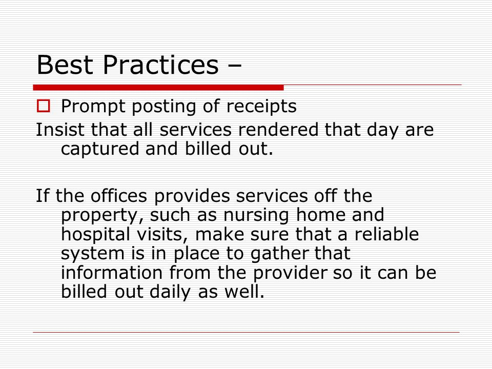 Best Practices –  Prompt posting of receipts Insist that all services rendered that day are captured and billed out.