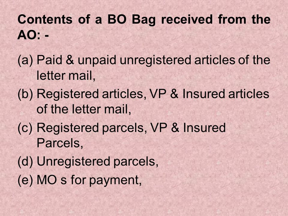 Contents of a BO Bag received from the AO (continued): - (e) Account Office receipts for MO s booked by the BO s & re-booked at the AO, (f) Speed post articles (g) Cash bag containing cash (including Postage & other stamps), MO forms, etc.