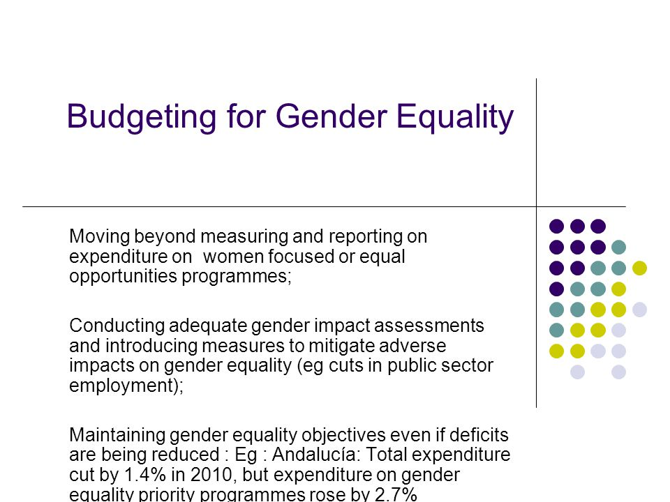 Budgeting for Gender Equality Moving beyond measuring and reporting on expenditure on women focused or equal opportunities programmes; Conducting adequate gender impact assessments and introducing measures to mitigate adverse impacts on gender equality (eg cuts in public sector employment); Maintaining gender equality objectives even if deficits are being reduced : Eg : Andalucía: Total expenditure cut by 1.4% in 2010, but expenditure on gender equality priority programmes rose by 2.7%