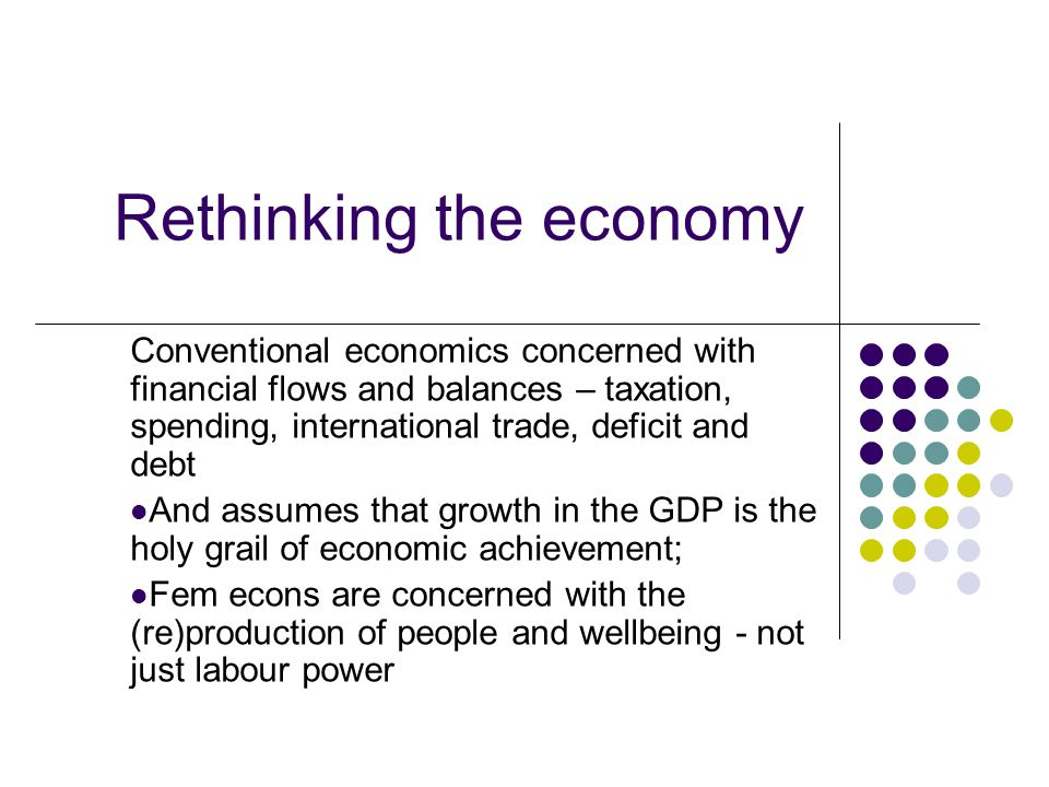 Rethinking the economy Conventional economics concerned with financial flows and balances – taxation, spending, international trade, deficit and debt