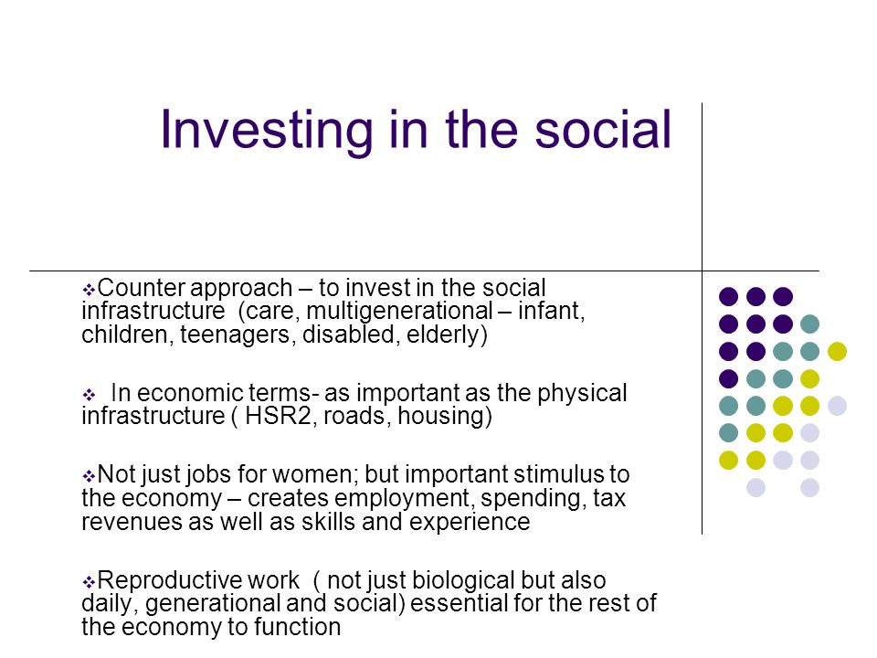 Investing in the social  Counter approach – to invest in the social infrastructure (care, multigenerational – infant, children, teenagers, disabled,