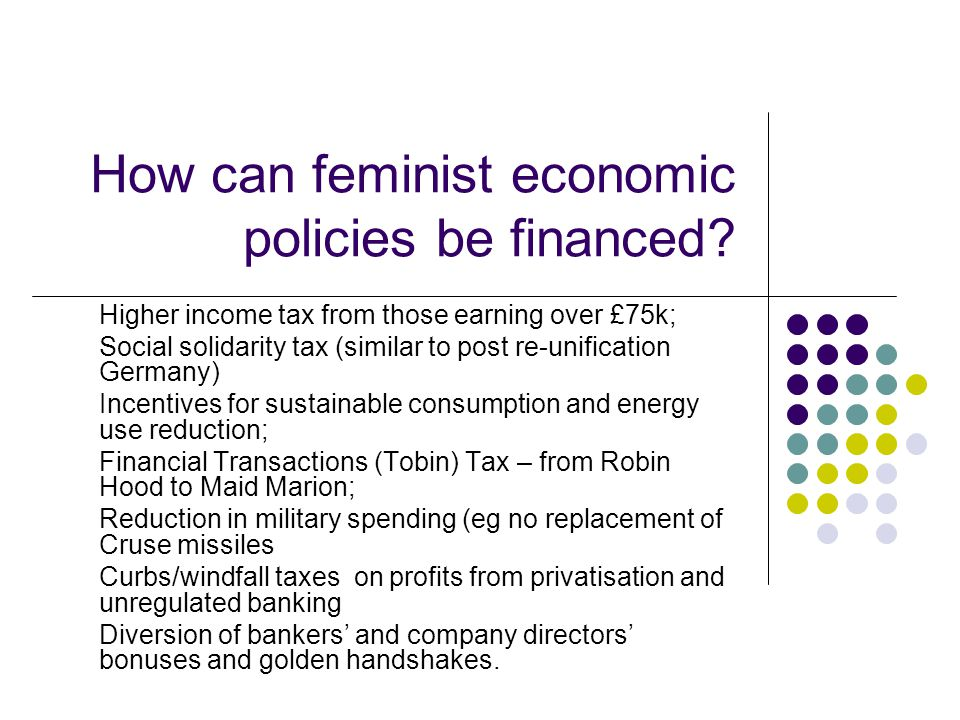 How can feminist economic policies be financed? Higher income tax from those earning over £75k; Social solidarity tax (similar to post re-unification