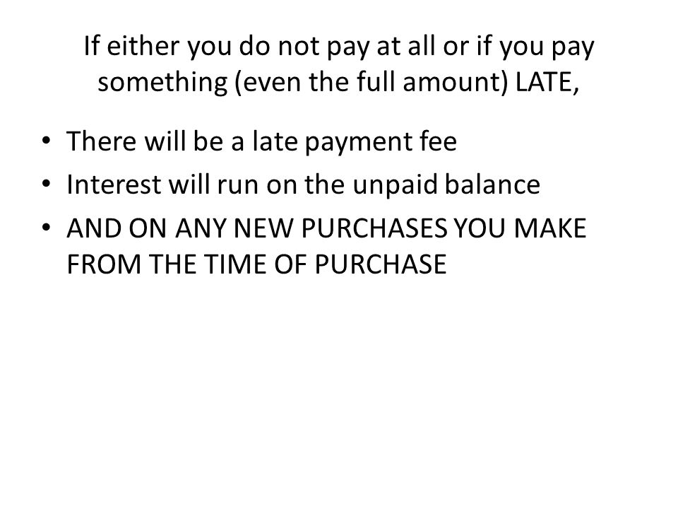 If you pay at least the minimum payment (but not the full unpaid balance), There will be no fee, But interest will run on the unpaid balance AND ON ANY NEW PURCHASES YOU MAKE FROM THE TIME OF THE PURCHASE