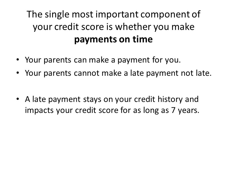 The single most important component of your credit score is whether you make payments on time Your parents can make a payment for you.