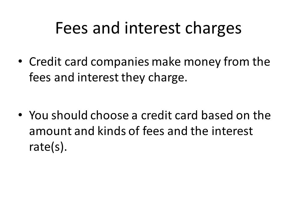 Fees and interest charges Credit card companies make money from the fees and interest they charge.