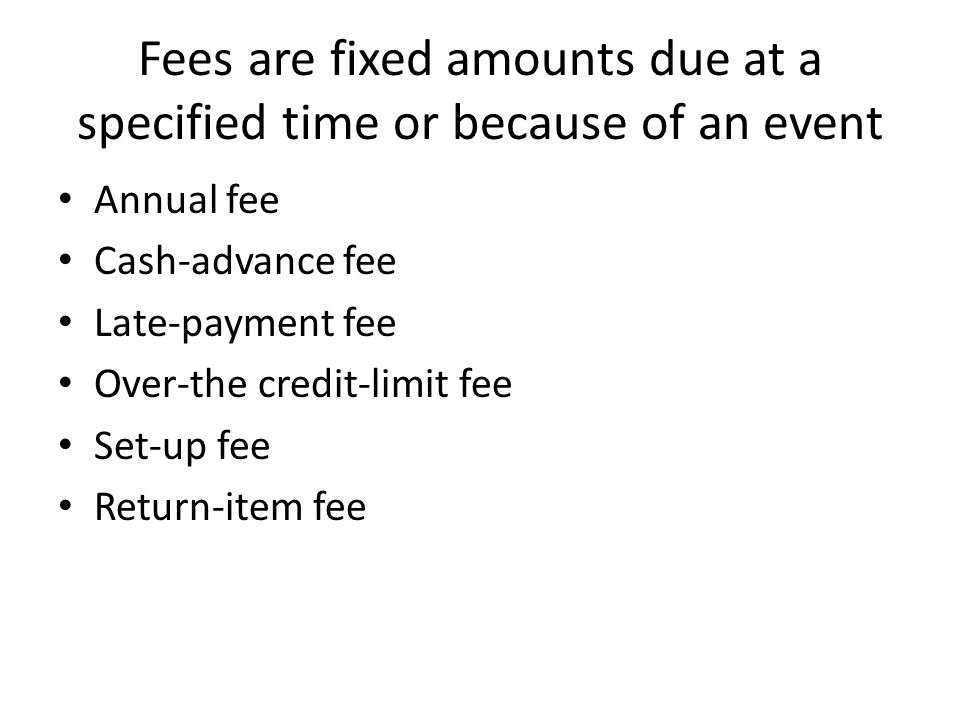 Fees are fixed amounts due at a specified time or because of an event Annual fee Cash-advance fee Late-payment fee Over-the credit-limit fee Set-up fee Return-item fee