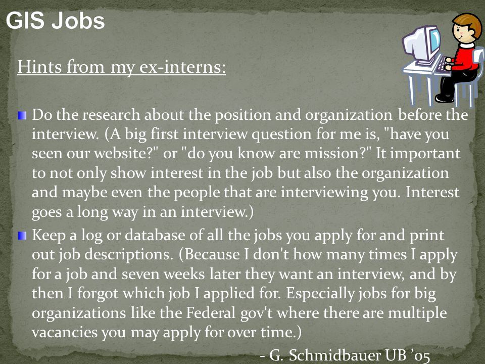 Hints from my ex-interns: Do the research about the position and organization before the interview.