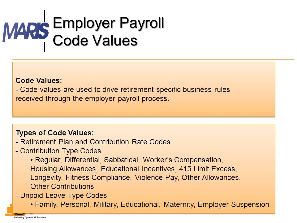 Employer Payroll Code Values 6 Types of Code Values: - Retirement Plan and Contribution Rate Codes - Contribution Type Codes Regular, Differential, Sabbatical, Worker's Compensation, Housing Allowances, Educational Incentives, 415 Limit Excess, Longevity, Fitness Compliance, Violence Pay, Other Allowances, Other Contributions - Unpaid Leave Type Codes Family, Personal, Military, Educational, Maternity, Employer Suspension Types of Code Values: - Retirement Plan and Contribution Rate Codes - Contribution Type Codes Regular, Differential, Sabbatical, Worker's Compensation, Housing Allowances, Educational Incentives, 415 Limit Excess, Longevity, Fitness Compliance, Violence Pay, Other Allowances, Other Contributions - Unpaid Leave Type Codes Family, Personal, Military, Educational, Maternity, Employer Suspension Code Values: - Code values are used to drive retirement specific business rules received through the employer payroll process.