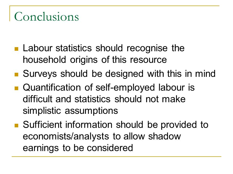 Conclusions Labour statistics should recognise the household origins of this resource Surveys should be designed with this in mind Quantification of self-employed labour is difficult and statistics should not make simplistic assumptions Sufficient information should be provided to economists/analysts to allow shadow earnings to be considered