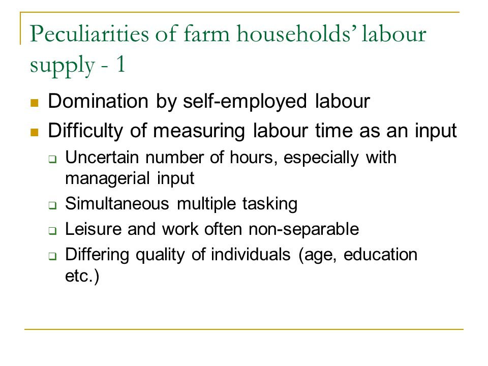 Peculiarities of farm households' labour supply - 1 Domination by self-employed labour Difficulty of measuring labour time as an input  Uncertain number of hours, especially with managerial input  Simultaneous multiple tasking  Leisure and work often non-separable  Differing quality of individuals (age, education etc.)