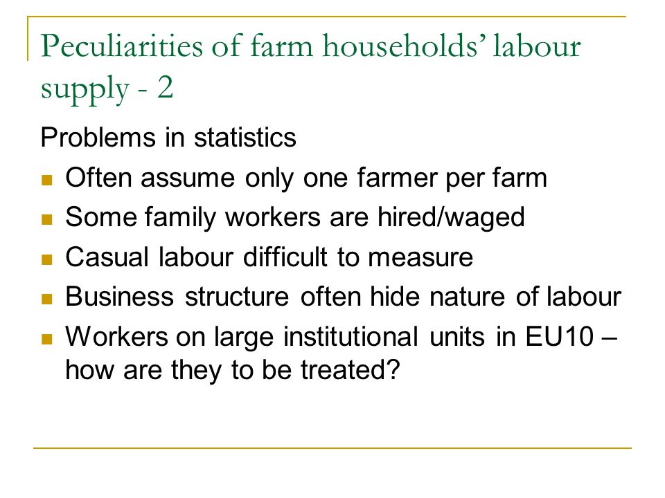 Peculiarities of farm households' labour supply - 2 Problems in statistics Often assume only one farmer per farm Some family workers are hired/waged Casual labour difficult to measure Business structure often hide nature of labour Workers on large institutional units in EU10 – how are they to be treated