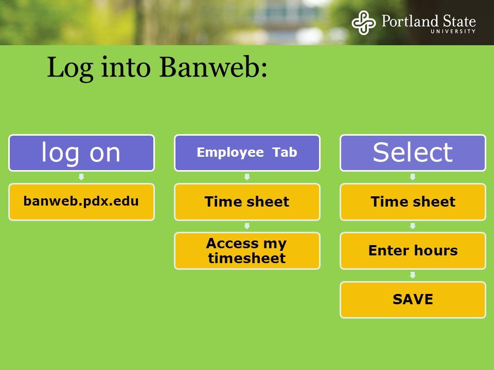 Log into Banweb: log on banweb.pdx.edu Employe e Tab Time sheet Access my timesheet Select Time sheetEnter hoursSAVE