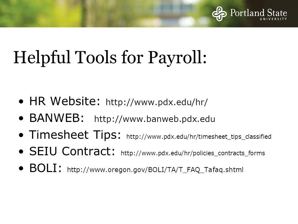 Helpful Tools for Payroll: HR Website: http://www.pdx.edu/hr/ BANWEB: http://www.banweb.pdx.edu Timesheet Tips: http://www.pdx.edu/hr/timesheet_tips_classified SEIU Contract: http://www.pdx.edu/hr/policies_contracts_forms BOLI: http://www.oregon.gov/BOLI/TA/T_FAQ_Tafaq.shtml