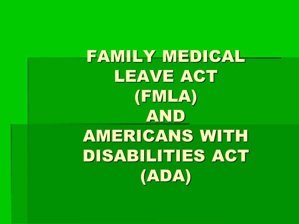 FAMILY MEDICAL LEAVE ACT (FMLA) AND AMERICANS WITH DISABILITIES ACT (ADA)