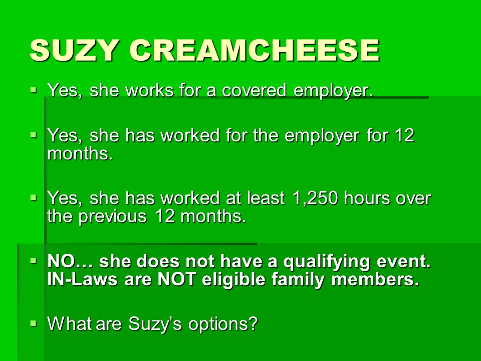 SUZY CREAMCHEESE  Yes, she works for a covered employer.  Yes, she has worked for the employer for 12 months.  Yes, she has worked at least 1,250 h