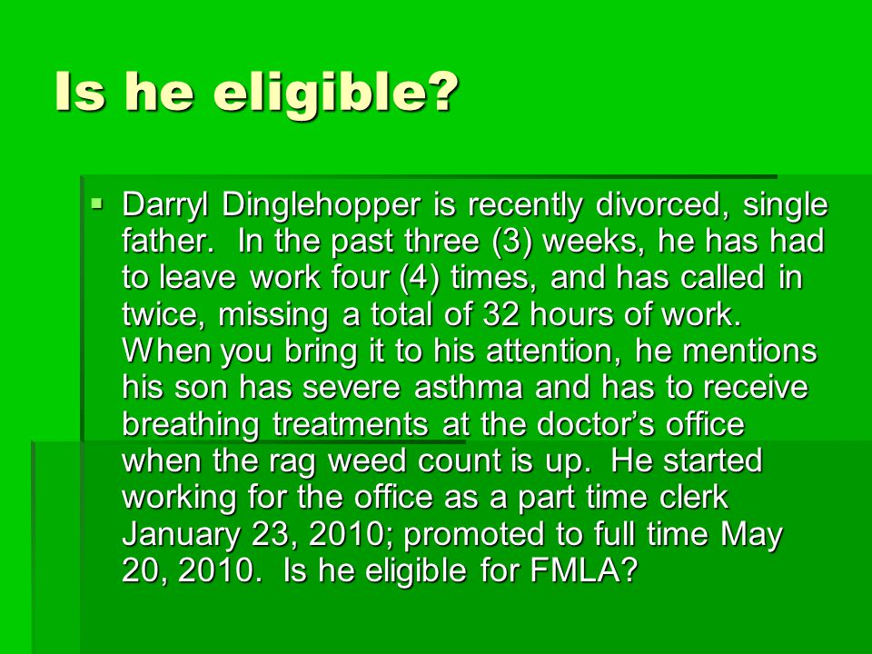 Is he eligible?  Darryl Dinglehopper is recently divorced, single father. In the past three (3) weeks, he has had to leave work four (4) times, and h