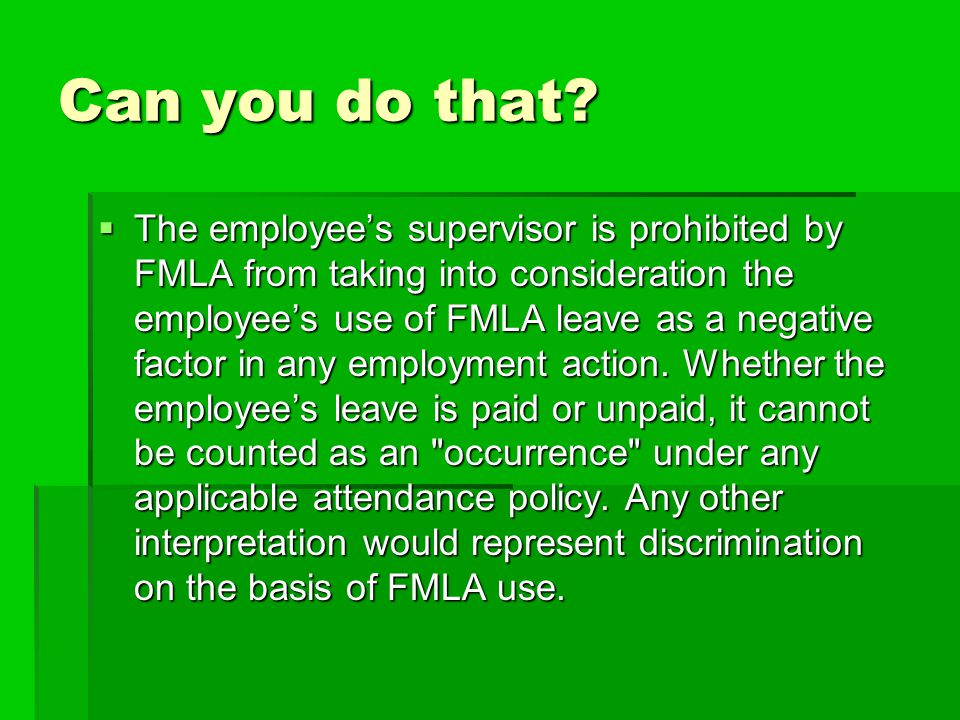 Can you do that?  The employee's supervisor is prohibited by FMLA from taking into consideration the employee's use of FMLA leave as a negative facto