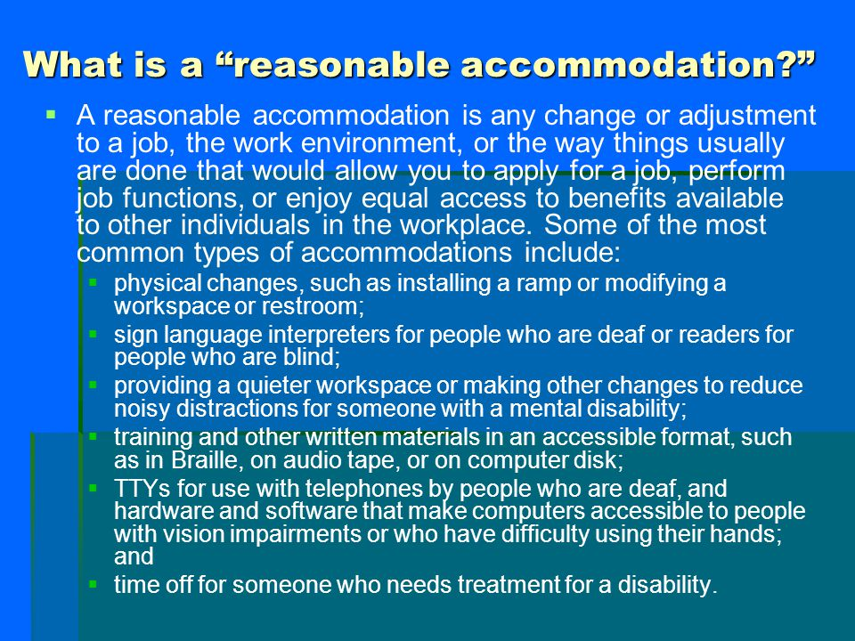 "What is a ""reasonable accommodation?""   A reasonable accommodation is any change or adjustment to a job, the work environment, or the way things usu"