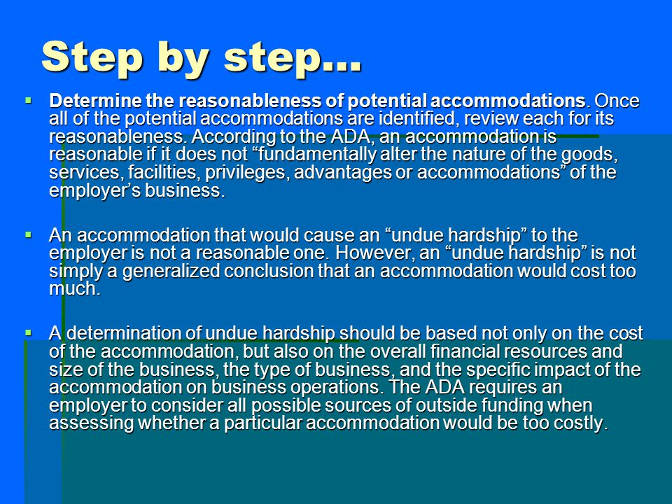 Step by step…  Determine the reasonableness of potential accommodations. Once all of the potential accommodations are identified, review each for its