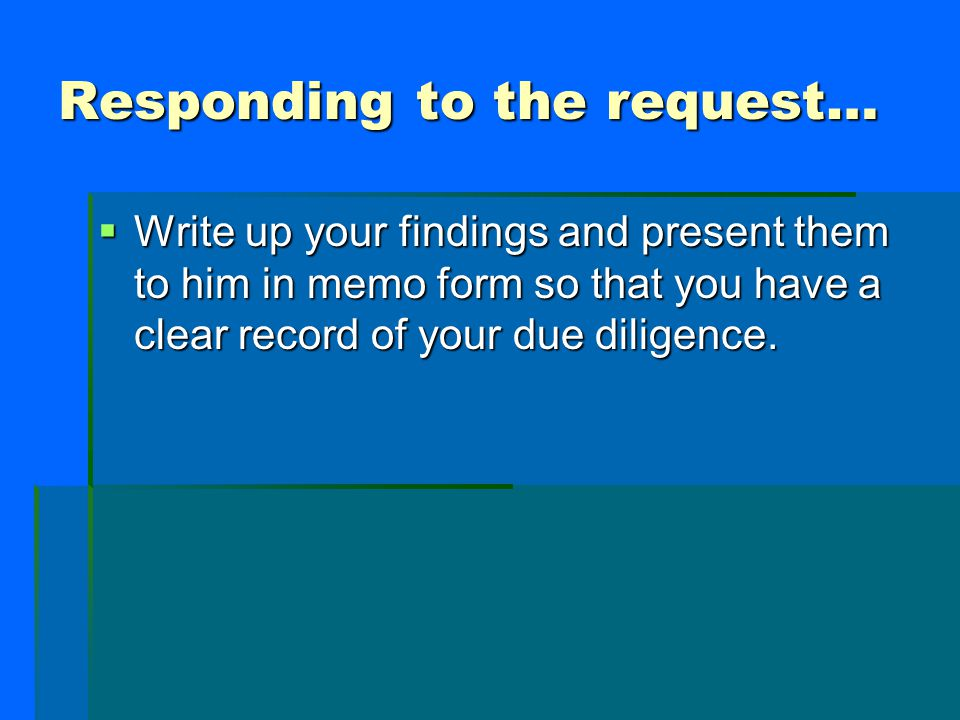 Responding to the request…  Write up your findings and present them to him in memo form so that you have a clear record of your due diligence.
