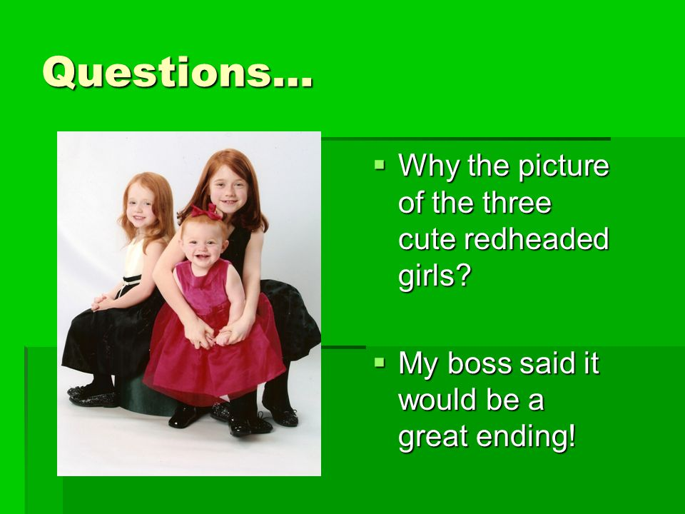 Questions…  Why the picture of the three cute redheaded girls?  My boss said it would be a great ending!