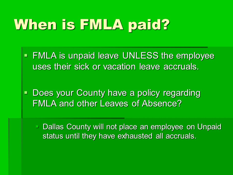 When is FMLA paid?  FMLA is unpaid leave UNLESS the employee uses their sick or vacation leave accruals.  Does your County have a policy regarding F