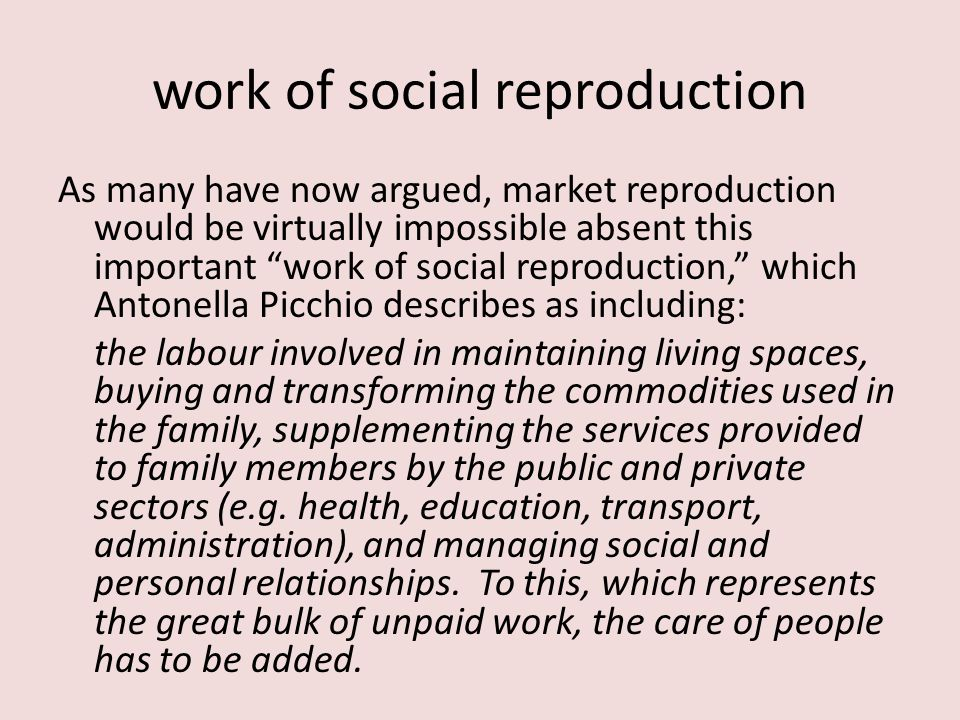 work of social reproduction As many have now argued, market reproduction would be virtually impossible absent this important work of social reproduction, which Antonella Picchio describes as including: the labour involved in maintaining living spaces, buying and transforming the commodities used in the family, supplementing the services provided to family members by the public and private sectors (e.g.