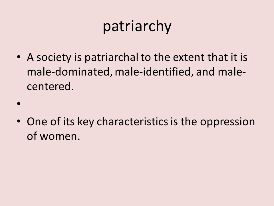 patriarchy A society is patriarchal to the extent that it is male-dominated, male-identified, and male- centered.
