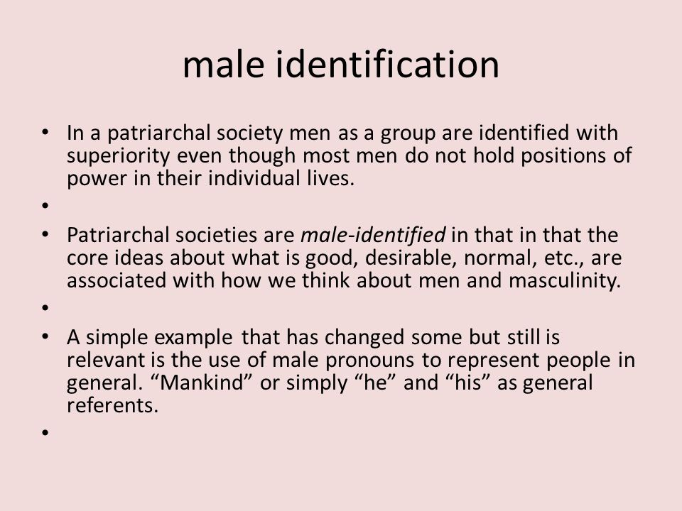 male identification In a patriarchal society men as a group are identified with superiority even though most men do not hold positions of power in their individual lives.