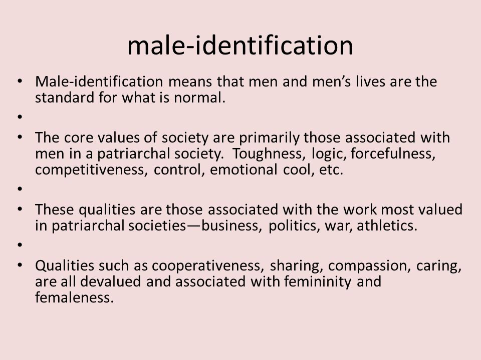 male-identification Male-identification means that men and men's lives are the standard for what is normal.