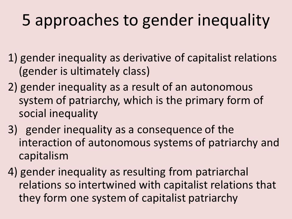 5 approaches to gender inequality 1) gender inequality as derivative of capitalist relations (gender is ultimately class) 2) gender inequality as a result of an autonomous system of patriarchy, which is the primary form of social inequality 3) gender inequality as a consequence of the interaction of autonomous systems of patriarchy and capitalism 4) gender inequality as resulting from patriarchal relations so intertwined with capitalist relations that they form one system of capitalist patriarchy