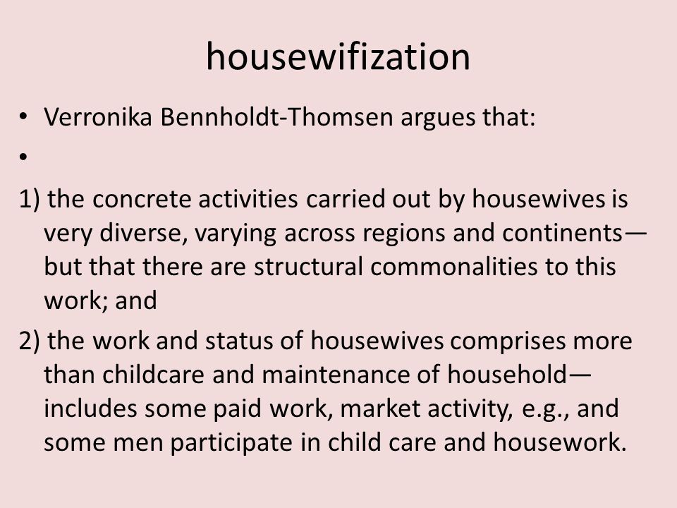 housewifization Verronika Bennholdt-Thomsen argues that: 1) the concrete activities carried out by housewives is very diverse, varying across regions and continents— but that there are structural commonalities to this work; and 2) the work and status of housewives comprises more than childcare and maintenance of household— includes some paid work, market activity, e.g., and some men participate in child care and housework.