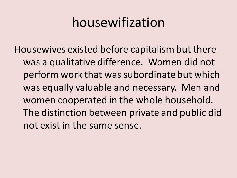 housewifization Housewives existed before capitalism but there was a qualitative difference.