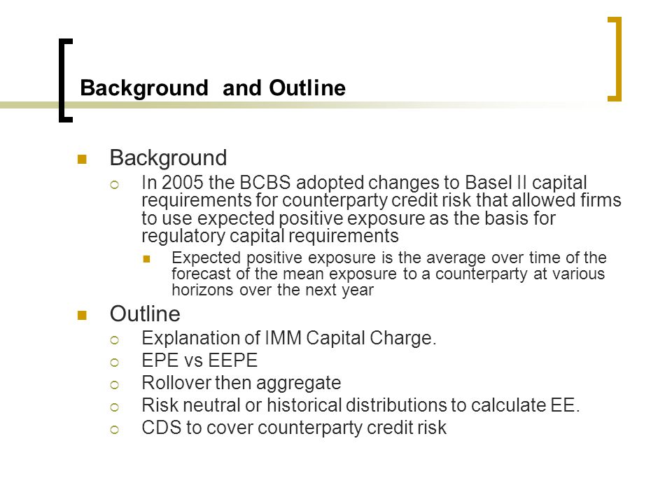 Background and Outline Background  In 2005 the BCBS adopted changes to Basel II capital requirements for counterparty credit risk that allowed firms to use expected positive exposure as the basis for regulatory capital requirements Expected positive exposure is the average over time of the forecast of the mean exposure to a counterparty at various horizons over the next year Outline  Explanation of IMM Capital Charge.
