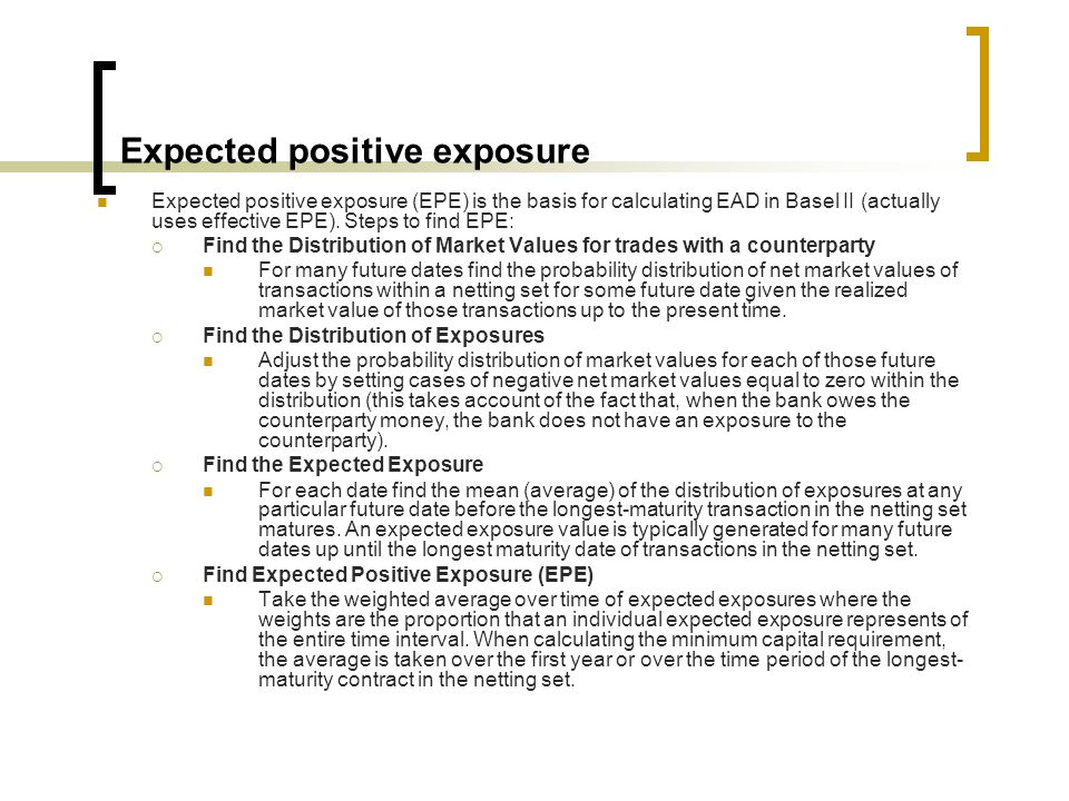 Expected positive exposure Expected positive exposure (EPE) is the basis for calculating EAD in Basel II (actually uses effective EPE).