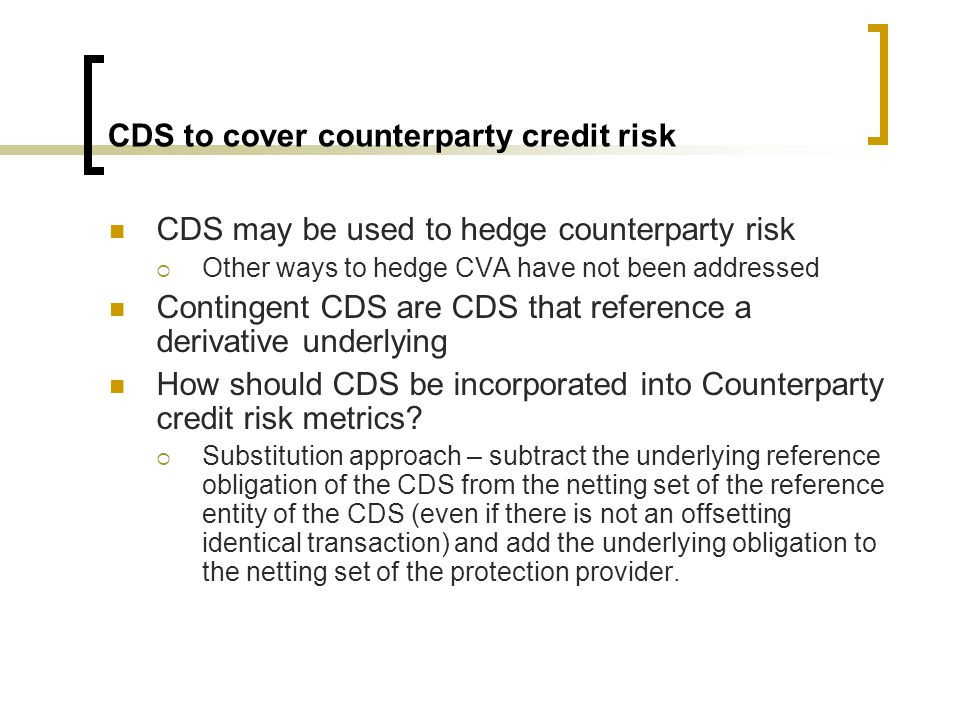 CCDS Capital treatment-simple example Values for comparison ContractEPEEEPE IRS.0778.1055 CCDS.00038.00052 Exposure allocated to counterparties under various capital treatments for the case of a CCDS hedging the counterparty risk of an IRS where the terms of the IRS and the reference derivative of the CCDS exactly match Capital treatmentIRS EADCCDS EADTotal of EADS 1.