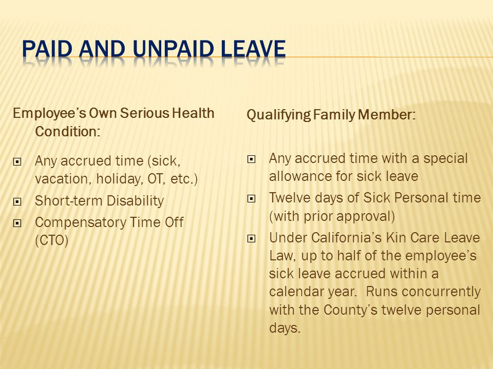 Employee's Own Serious Health Condition:  Any accrued time (sick, vacation, holiday, OT, etc.)  Short-term Disability  Compensatory Time Off (CTO) Qualifying Family Member:  Any accrued time with a special allowance for sick leave  Twelve days of Sick Personal time (with prior approval)  Under California's Kin Care Leave Law, up to half of the employee's sick leave accrued within a calendar year.