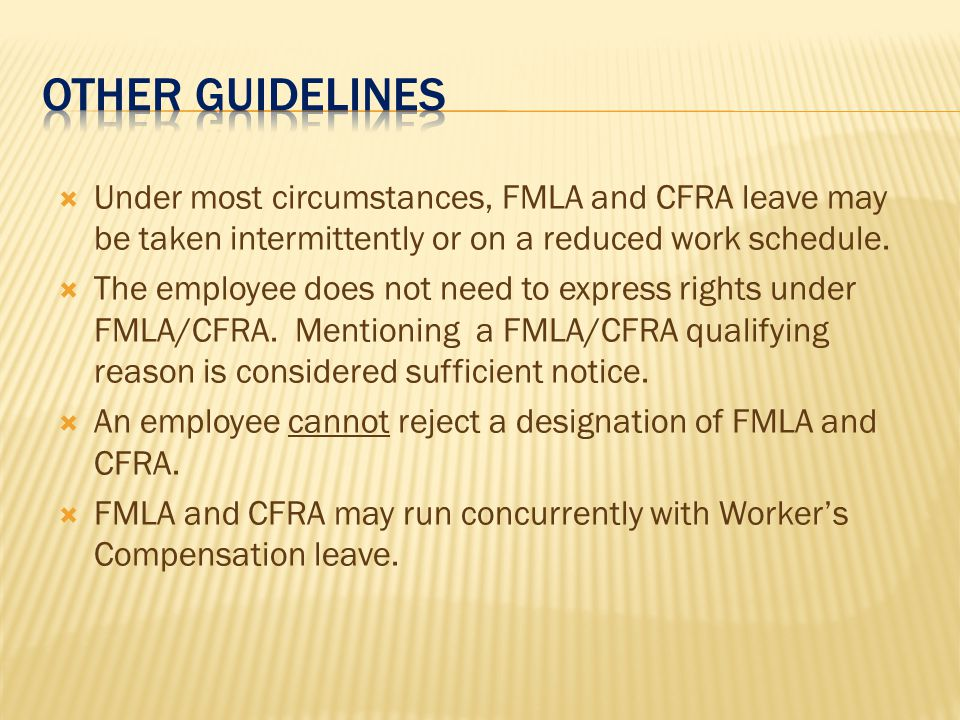  Under most circumstances, FMLA and CFRA leave may be taken intermittently or on a reduced work schedule.