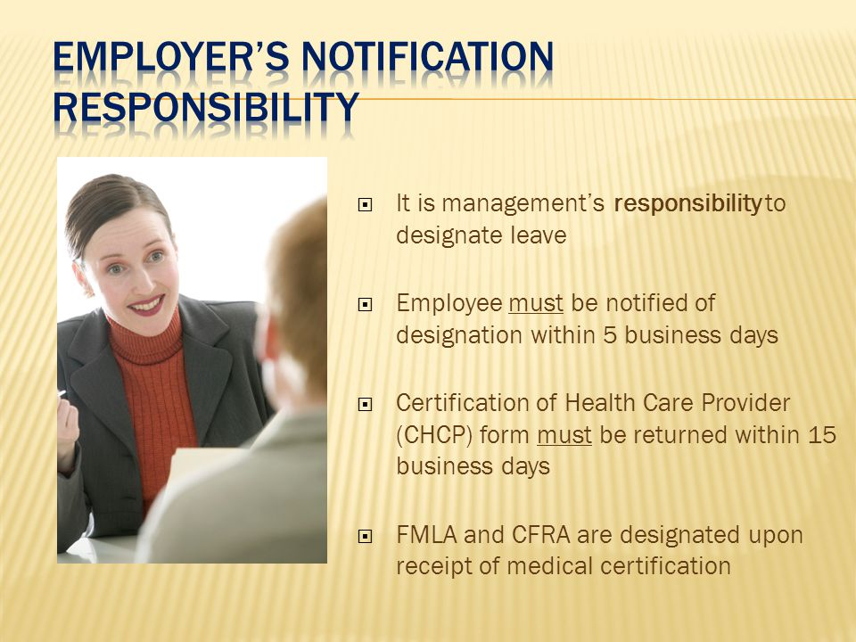  It is management's responsibility to designate leave  Employee must be notified of designation within 5 business days  Certification of Health Care Provider (CHCP) form must be returned within 15 business days  FMLA and CFRA are designated upon receipt of medical certification