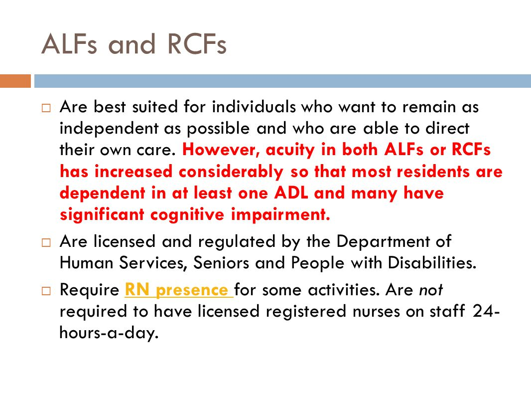 ALFs and RCFs  Are best suited for individuals who want to remain as independent as possible and who are able to direct their own care.