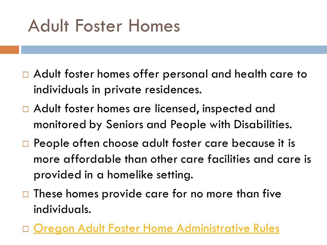 Adult Foster Homes  Adult foster homes offer personal and health care to individuals in private residences.