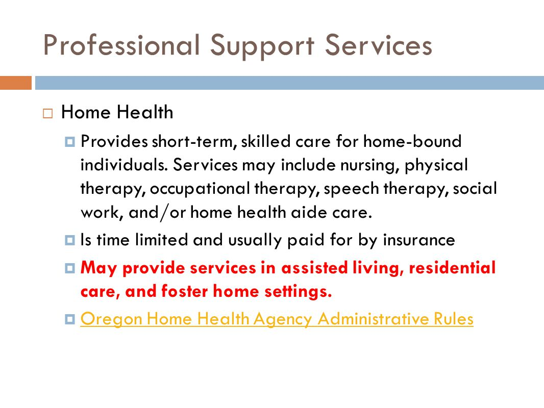 Professional Support Services  Home Health  Provides short-term, skilled care for home-bound individuals.