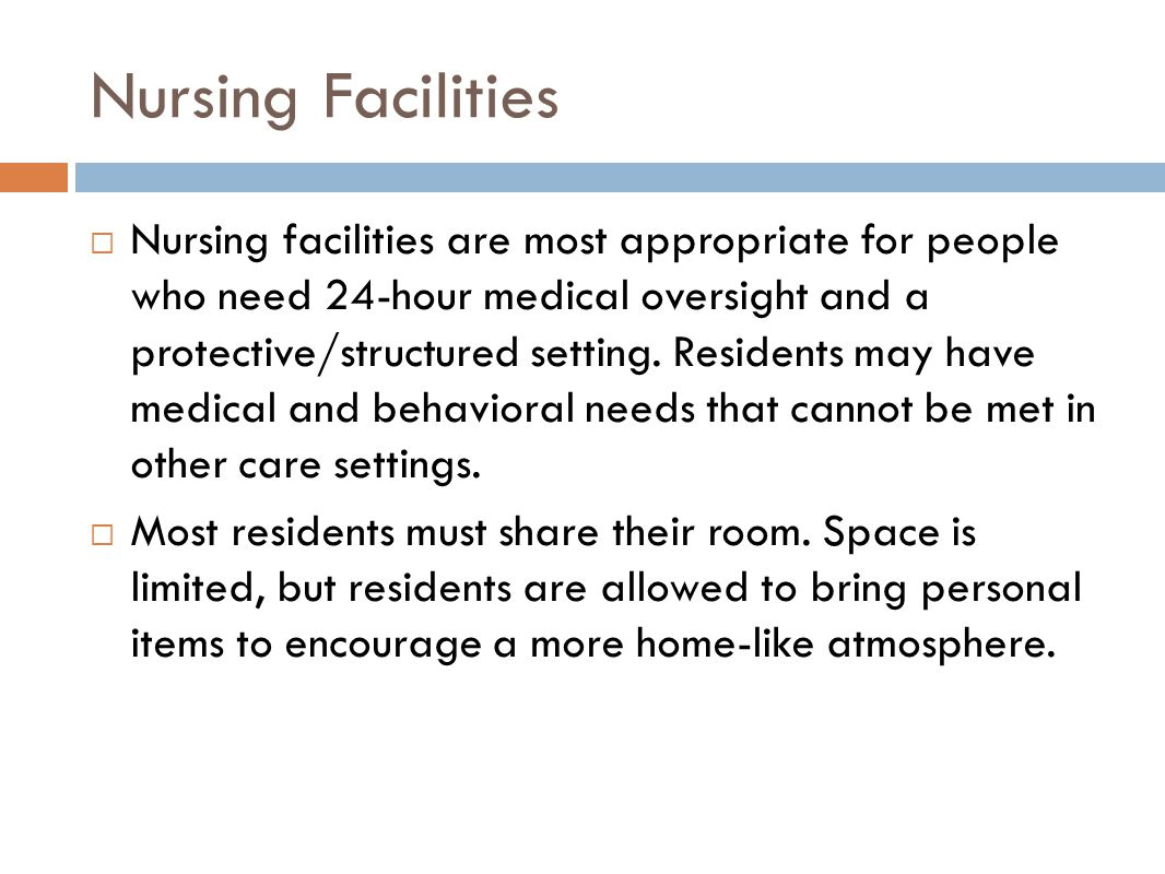 Nursing Facilities  Nursing facilities are most appropriate for people who need 24-hour medical oversight and a protective/structured setting.