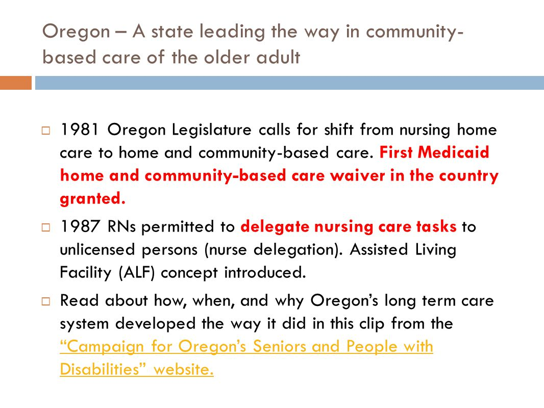 Oregon – A state leading the way in community- based care of the older adult  1981 Oregon Legislature calls for shift from nursing home care to home and community-based care.