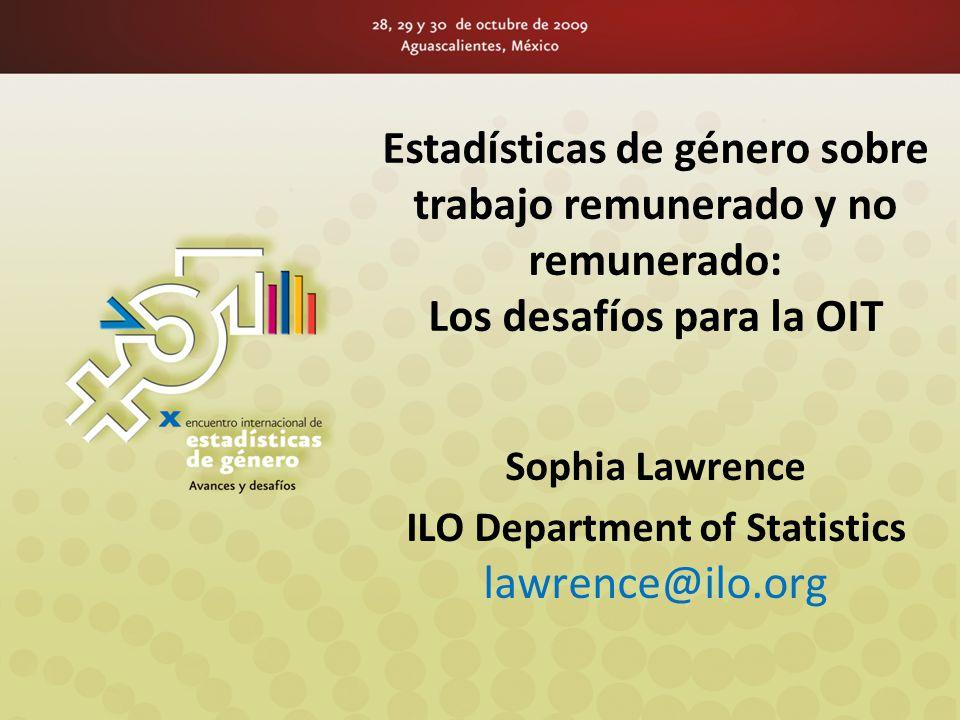 Estadísticas de género sobre trabajo remunerado y no remunerado: Los desafíos para la OIT Sophia Lawrence ILO Department of Statistics lawrence@ilo.org