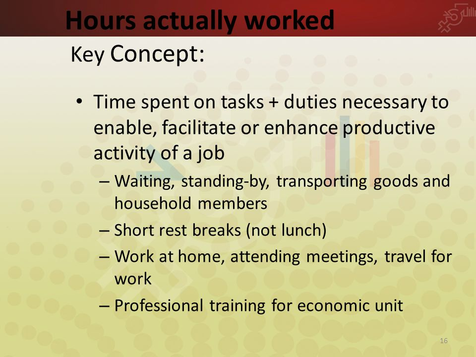 Hours actually worked Key Concept: Time spent on tasks + duties necessary to enable, facilitate or enhance productive activity of a job – Waiting, standing-by, transporting goods and household members – Short rest breaks (not lunch) – Work at home, attending meetings, travel for work – Professional training for economic unit 16