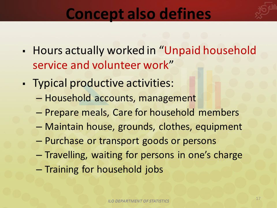 ILO DEPARTMENT OF STATISTICS 17 Concept also defines  Hours actually worked in Unpaid household service and volunteer work  Typical productive activities: – Household accounts, management – Prepare meals, Care for household members – Maintain house, grounds, clothes, equipment – Purchase or transport goods or persons – Travelling, waiting for persons in one's charge – Training for household jobs