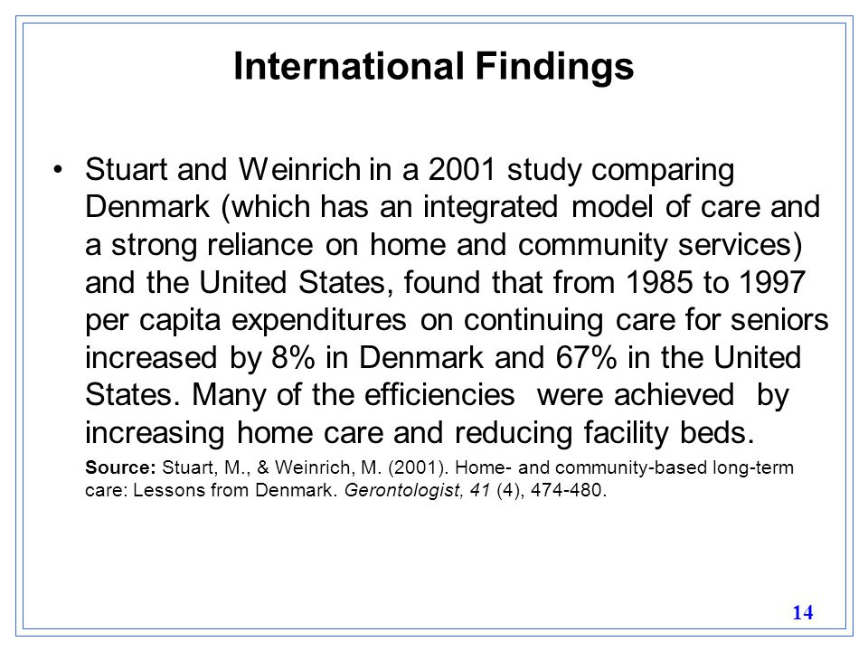 14 International Findings Stuart and Weinrich in a 2001 study comparing Denmark (which has an integrated model of care and a strong reliance on home and community services) and the United States, found that from 1985 to 1997 per capita expenditures on continuing care for seniors increased by 8% in Denmark and 67% in the United States.