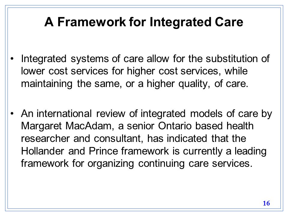 16 A Framework for Integrated Care Integrated systems of care allow for the substitution of lower cost services for higher cost services, while maintaining the same, or a higher quality, of care.
